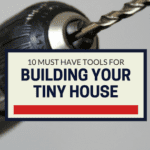 10 Must Have Tools For Building Your Tiny House